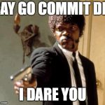 Say That Again I Dare You Meme | SAY GO COMMIT DIE I DARE YOU | image tagged in memes,say that again i dare you | made w/ Imgflip meme maker