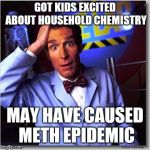 Bill Nye The Science Guy Meme | GOT KIDS EXCITED ABOUT HOUSEHOLD CHEMISTRY MAY HAVE CAUSED METH EPIDEMIC | image tagged in memes,bill nye the science guy | made w/ Imgflip meme maker