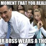 Romney Meme | THE MOMENT THAT YOU REALIZE... YOUR BOSS WEARS A THONG | image tagged in memes,romney | made w/ Imgflip meme maker