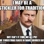 Ron Swanson Meme | I MAY BE A STICKLER FOR TRADITION, BUT ISN'T IT TIME WE ALL PUT THE CHRISTMAS BACK IN HANS GRUBER DAY? | image tagged in memes,ron swanson,christmas,tradition,hans gruber | made w/ Imgflip meme maker