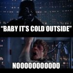 "Star Wars No Meme | ""BABY IT'S COLD OUTSIDE"" NOOOOOOOOOOO 