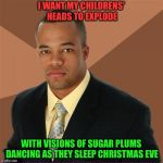 Sweet dreams, babies | I WANT MY CHILDRENS' HEADS TO EXPLODE WITH VISIONS OF SUGAR PLUMS DANCING AS THEY SLEEP CHRISTMAS EVE | image tagged in memes,successful black man | made w/ Imgflip meme maker
