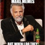 The Most Interesting Man In The World Meme | I DONT ALWAYS MAKE MEMES BUT WHEN I DO THEY ARE PROBABLY NOT ORIGINAL | image tagged in memes,the most interesting man in the world | made w/ Imgflip meme maker