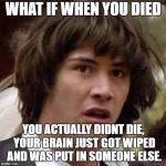 Conspiracy Keanu Meme | WHAT IF WHEN YOU DIED YOU ACTUALLY DIDNT DIE, YOUR BRAIN JUST GOT WIPED AND WAS PUT IN SOMEONE ELSE. | image tagged in memes,conspiracy keanu | made w/ Imgflip meme maker