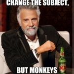 The Most Interesting Man In The World Meme | I DON'T ALWAYS CHANGE THE SUBJECT, BUT MONKEYS CAN BE FASCINATING | image tagged in memes,the most interesting man in the world | made w/ Imgflip meme maker