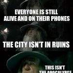 Confused Gandalf Meme | EVERYONE IS STILL ALIVE AND ON THEIR PHONES THE CITY ISN'T IN RUINS THIS ISN'T THE APOCALYPSE | image tagged in memes,confused gandalf | made w/ Imgflip meme maker