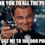 Leonardo Dicaprio Cheers Meme | THANK YOU TO ALL THE PEOPLE THAT GOT ME TO 100,000 POINTS! | image tagged in memes,leonardo dicaprio cheers,imgflip,imgflip users,thank you,points | made w/ Imgflip meme maker