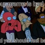 You Should Feel Bad Zoidberg Meme | Your meme is bad And you should feel bad! | image tagged in memes,you should feel bad zoidberg | made w/ Imgflip meme maker