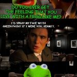Kermit Triggered | DO YOU EVER GET THE FEELING THAT YOU LIVE WITH A FROG LIKE ME? I'D SPRAY MY FACE WITH GREEN PAINT IF I WERE YOU, KERMIT. | image tagged in kermit triggered | made w/ Imgflip meme maker
