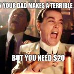 Good Fellas Hilarious Meme | WHEN YOUR DAD MAKES A TERRIBLE JOKE BUT YOU NEED $20 | image tagged in memes,good fellas hilarious | made w/ Imgflip meme maker