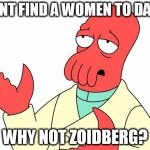 Futurama Zoidberg Meme | CANT FIND A WOMEN TO DATE WHY NOT ZOIDBERG? | image tagged in memes,futurama zoidberg | made w/ Imgflip meme maker