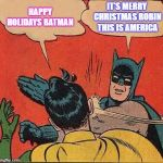 Batman Slapping Robin Meme | HAPPY HOLIDAYS BATMAN IT'S MERRY CHRISTMAS ROBIN THIS IS AMERICA | image tagged in memes,batman slapping robin | made w/ Imgflip meme maker