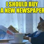 He's going to regret that decision | I SHOULD BUY A NEW NEWSPAPER | image tagged in memes,i should buy a boat cat | made w/ Imgflip meme maker