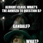 teachers be like | ALRIGHT CLASS, WHAT'S THE ANWSER TO QUESTION B? GANDALF? WHAT? | image tagged in memes,confused gandalf | made w/ Imgflip meme maker
