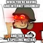 Grammer Nazi | WHEN YOU'RE HAVING AND INTERNET ARGUMENT AND THEY MAKE A SPELLING MISTAKE | image tagged in grammer nazi | made w/ Imgflip meme maker