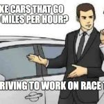 Car Salesman Slaps Roof Of Car Meme | WHY MAKE CARS THAT GO OVER 100 MILES PER HOUR? ARE WE DRIVING TO WORK ON RACE TRACKS? | image tagged in memes,car salesman slaps roof of car | made w/ Imgflip meme maker