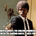 Say That Again I Dare You Meme | WHOEVER WROTE THE AMAZON COMMERCIAL WITH THE SINGING BOXES....I HATE YOU. | image tagged in memes,say that again i dare you | made w/ Imgflip meme maker