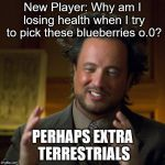 Ancient Aliens | New Player: Why am I losing health when I try to pick these blueberries o.0? PERHAPS EXTRA TERRESTRIALS | image tagged in ancient aliens | made w/ Imgflip meme maker
