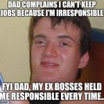 10 Guy Meme | DAD COMPLAINS I CAN'T KEEP JOBS BECAUSE I'M IRRESPONSIBLE FYI DAD, MY EX BOSSES HELD ME RESPONSIBLE EVERY TIME... | image tagged in memes,10 guy | made w/ Imgflip meme maker