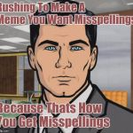 When Memes Rush In | Rushing To Make A Meme You Want Misspellings Because Thats How You Get Misspellings | image tagged in memes,archer,funny memes,misspelled,rush,blame canada | made w/ Imgflip meme maker