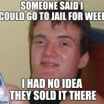 10 Guy Meme | SOMEONE SAID I COULD GO TO JAIL FOR WEED I HAD NO IDEA THEY SOLD IT THERE | image tagged in memes,10 guy | made w/ Imgflip meme maker