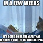 I Should Buy A Boat Cat Meme | IN A FEW WEEKS IT'S GOING TO BE THE YEAR THAT BLADE RUNNER AND THE ISLAND TAKE PLACE IN | image tagged in memes,i should buy a boat cat | made w/ Imgflip meme maker