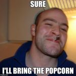 Good Guy Greg Meme | SURE I'LL BRING THE POPCORN | image tagged in memes,good guy greg | made w/ Imgflip meme maker
