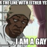 Booty Warrior Meme | ANSWER THE LINE WITH EITHER YES OR NO ___, I AM A GAY | image tagged in memes,booty warrior | made w/ Imgflip meme maker