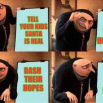 Grus evil plan | TELL YOUR KIDS SANTA IS REAL DASH THEIR HOPES DASH THEIR HOPES GET THEIR HOPES UP | image tagged in grus evil plan | made w/ Imgflip meme maker