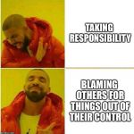 Drake Hotline approves | TAKING RESPONSIBILITY BLAMING OTHERS FOR THINGS OUT OF THEIR CONTROL | image tagged in drake hotline approves | made w/ Imgflip meme maker