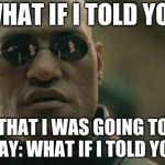Matrix Morpheus Meme | WHAT IF I TOLD YOU THAT I WAS GOING TO SAY: WHAT IF I TOLD YOU | image tagged in memes,matrix morpheus | made w/ Imgflip meme maker
