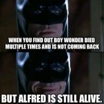 Batman Smiles Meme | WHEN YOU FIND OUT BOY WONDER DIED MULTIPLE TIMES AND IS NOT COMING BACK BUT ALFRED IS STILL ALIVE. | image tagged in memes,batman smiles | made w/ Imgflip meme maker