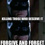 Batman Smiles Meme | KILLING THOSE WHO DESERVE IT FORGIVE AND FORGET | image tagged in memes,batman smiles | made w/ Imgflip meme maker