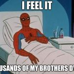 Spiderman Hospital Meme | I FEEL IT THOUSANDS OF MY BROTHERS DYING | image tagged in memes,spiderman hospital,spiderman | made w/ Imgflip meme maker