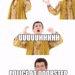 PADYAAM? | I HAVE A PEN I HAVE PINEAPPLE UUUUUHHHHH POLICE AT DOORSTEP YELLING ABOUT A MURDER | image tagged in memes,ppap | made w/ Imgflip meme maker