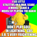 Wrong lyrics karaoke life advice with Big Bird | I SEE LITTLE STILETTOS ON A MAN, SCARE A MOOSE, SCARE A MOOSE BY PLAYING THE BANJO DON'T PLAY GOLF IN LIGHTNING, 'COS E.R.'S VERY FRIGHTENIN | image tagged in wrong lyrics karaoke big bird,bohemian rhapsody,golf,moose,banjo,hospital | made w/ Imgflip meme maker