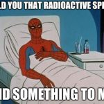 Spiderman Hospital Meme | I TOLD YOU THAT RADIOACTIVE SPIDER DID SOMETHING TO ME | image tagged in memes,spiderman hospital,spiderman | made w/ Imgflip meme maker