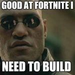 Matrix Morpheus Meme | IM SO GOOD AT FORTNITE I DON'T NEED TO BUILD | image tagged in memes,matrix morpheus | made w/ Imgflip meme maker