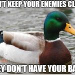 Actual Advice Mallard Meme | DON'T KEEP YOUR ENEMIES CLOSE THEY DON'T HAVE YOUR BACK | image tagged in memes,actual advice mallard | made w/ Imgflip meme maker