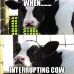 cows | THAT MOMENT WHEN........ INTERRUPTING COW KEEPS INTERRUPTING YOU | image tagged in cows | made w/ Imgflip meme maker