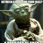 Star Wars Yoda Meme | WANNA KNOW THE DIFFERENCE BETWEEN A ROAD AND YOUR FACE? A ROAD CAN BE FIXED | image tagged in memes,star wars yoda | made w/ Imgflip meme maker