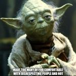 Star Wars Yoda Meme | MADE TOO MANY OF YOU COMFORTABLE WITH DISRESPECTING PEOPLE AND NOT GETTING PUNCHED IN THE MOUTH SOCIAL MEDIA HAS | image tagged in memes,star wars yoda | made w/ Imgflip meme maker