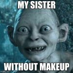 Gollum Meme | MY SISTER WITHOUT MAKEUP | image tagged in memes,gollum | made w/ Imgflip meme maker