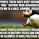 "Politics is best left to those with a rational mind. | PEOPLE THESE DAYS KEEP SAYING THAT ""ANYONE WHO DISAGREES WITH ME IS A NAZI, COMMIE, FASCIST"". THESE PEOPLE APPARENTLY FAILED TO LISTEN TO HI 