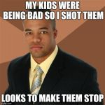 Successful Black Man Meme | MY KIDS WERE BEING BAD SO I SHOT THEM LOOKS TO MAKE THEM STOP | image tagged in memes,successful black man | made w/ Imgflip meme maker