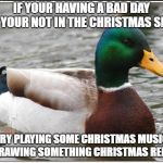 Actual Advice Mallard Meme | IF YOUR HAVING A BAD DAY AND YOUR NOT IN THE CHRISTMAS SPIRIT TRY PLAYING SOME CHRISTMAS MUSIC OR DRAWING SOMETHING CHRISTMAS RELATED | image tagged in memes,actual advice mallard | made w/ Imgflip meme maker