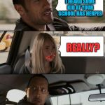Going to school  | BE CAREFUL, I HEARD SOME KID AT YOUR SCHOOL HAS HERPES REALLY? | image tagged in memes,the rock driving,school,herpes,funny memes | made w/ Imgflip meme maker