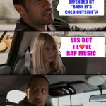 "Baby it's cold outside... | YOU GET  OFFENDED BY ""BABY IT'S COLD OUTSIDE""? YES BUT I L❤️VE RAP MUSIC 