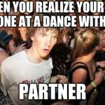 Sudden Clarity Clarence Meme | WHEN YOU REALIZE YOUR THE ONLY ONE AT A DANCE WITHOUT A PARTNER | image tagged in memes,sudden clarity clarence | made w/ Imgflip meme maker