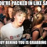 Sudden Clarity Clarence Meme | WHEN YOU'RE PACKED IN LIKE SARDINES AND THE GUY BEHIND YOU IS GRABBING YOUR ASS | image tagged in memes,sudden clarity clarence | made w/ Imgflip meme maker
